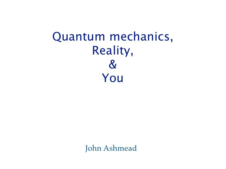 Quantum mechanics,      Reality,        &       You    John Ashmead