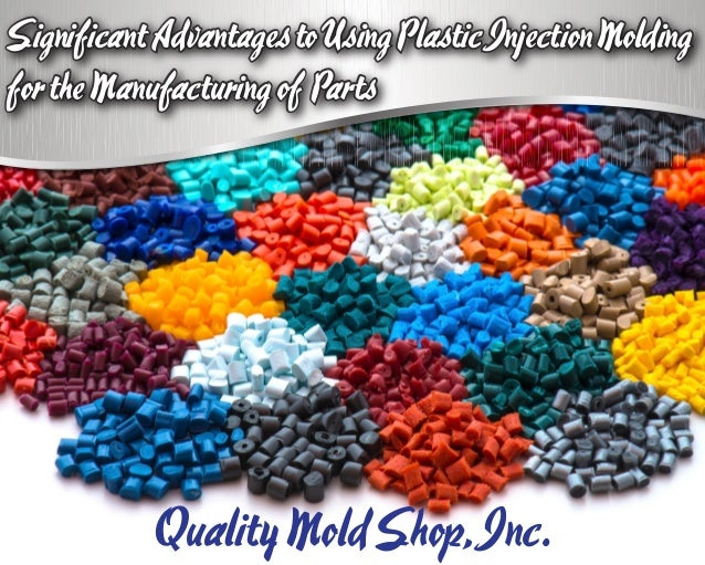 SignificantAdvantagestoUsingPlasticInjectionMolding fortheManufacturingof Parts QualityMoldShop,Inc. SignificantAdvantages...