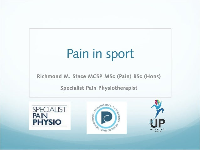 Pain in sport Richmond M. Stace MCSP MSc (Pain) BSc (Hons) Specialist Pain Physiotherapist