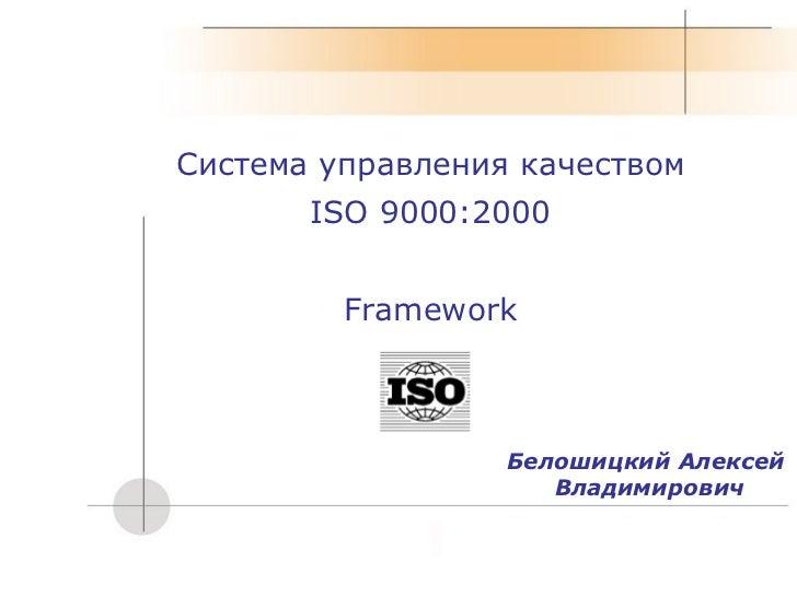 Система управления качеством ISO 9000:2000 Framework Белошицкий Алексей  Владимирович