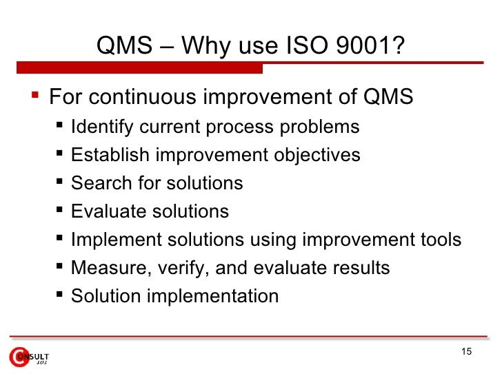 QMS – Why use ISO 9001? <ul><li>For continuous improvement of QMS </li></ul><ul><ul><li>Identify current process problems ...