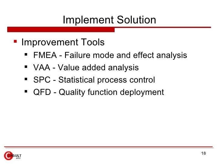 Implement Solution <ul><li>Improvement Tools </li></ul><ul><ul><li>FMEA - Failure mode and effect analysis </li></ul></ul>...