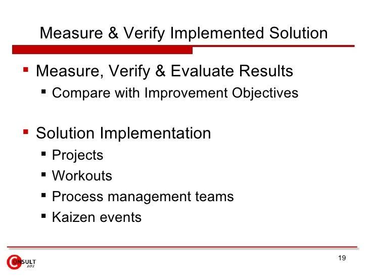 Measure & Verify Implemented Solution <ul><li>Measure, Verify & Evaluate Results </li></ul><ul><ul><li>Compare with Improv...