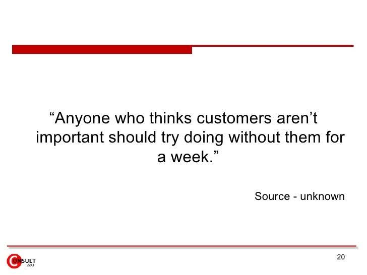 "<ul><li>""Anyone who thinks customers aren't important should try doing without them for a week.""  </li></ul><ul><ul><li>So..."