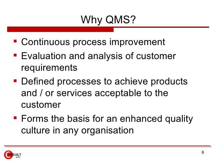 Why QMS? <ul><li>Continuous process improvement </li></ul><ul><li>Evaluation and analysis of customer requirements </li></...