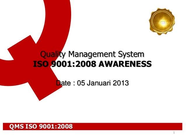 1Quality Management SystemISO 9001:2008 AWARENESSDate : 05 Januari 2013QMS ISO 9001:2008