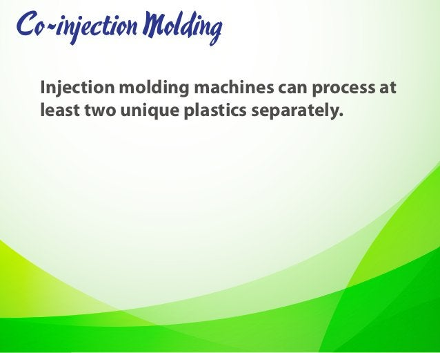 Injection molding machines can process at least two unique plastics separately. Co-injectionMolding