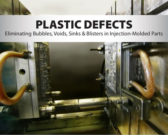 PLASTIC DEFECTS Eliminating Bubbles, Voids, Sinks & Blisters in Injection-Molded Parts