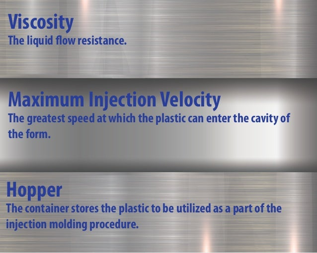 Hopper The container stores the plastic to be utilized as a part of the injection molding procedure. Viscosity The liquid ...