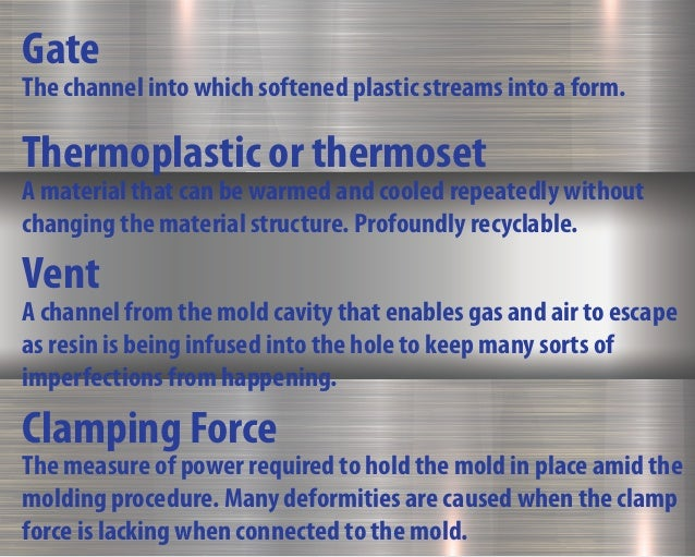 Gate The channel into which softened plastic streams into a form. Thermoplastic or thermoset A material that can be warmed...