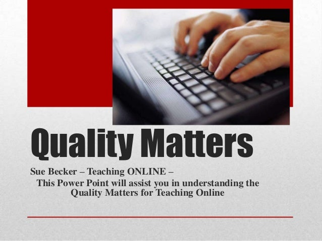 Quality Matters Sue Becker – Teaching ONLINE – This Power Point will assist you in understanding the Quality Matters for T...