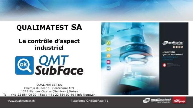 Plateforme QMTSubFace | 1 QUALIMATEST SA Le contrôle d'aspect industriel QUALIMATEST SA Chemin du Pont du Centenaire 109 1...