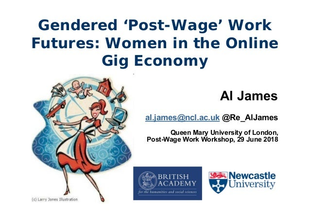 Gendered 'Post-Wage' Work Futures: Women in the Online Gig Economy Al James al.james@ncl.ac.uk @Re_AlJames Queen Mary Univ...