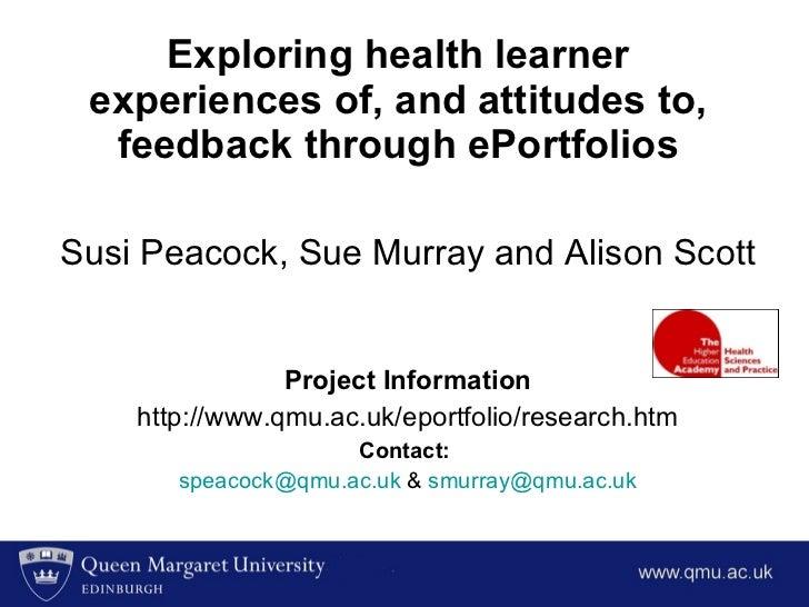 Exploring health learner experiences of, and attitudes to, feedback through ePortfolios Susi Peacock, Sue Murray and Aliso...