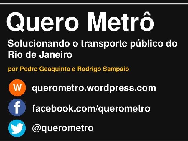 Quero Metrô Solucionando o transporte público do Rio de Janeiro por Pedro Geaquinto e Rodrigo Sampaio  W  querometro.wordp...