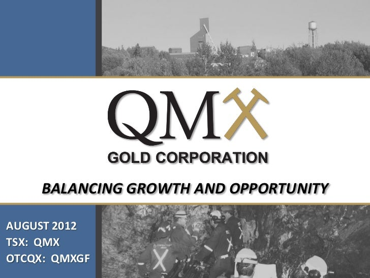 BALANCING GROWTH AND OPPORTUNITYAUGUST 2012TSX: QMXOTCQX: QMXGF
