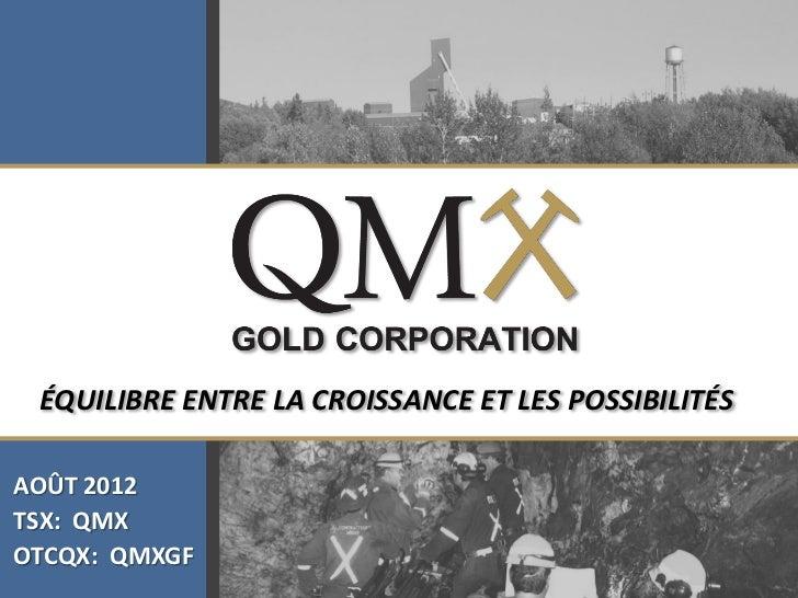 Click to edit Master title style ÉQUILIBRE ENTRE LA CROISSANCE ET LES POSSIBILITÉSAOÛT 2012TSX: QMXOTCQX: QMXGF