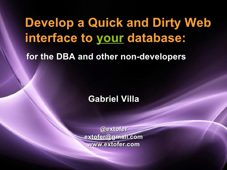 Develop a Quick and Dirty Webinterface to your database:for the DBA and other non-developers              Gabriel Villa   ...