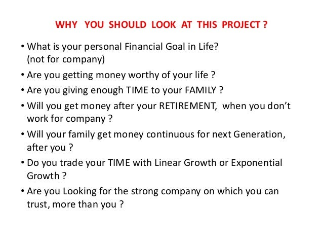 WHY YOU SHOULD LOOK AT THIS PROJECT ?• What is your personal Financial Goal in Life?(not for company)• Are you getting mon...