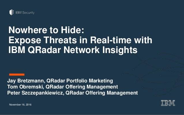 Nowhere to Hide: Expose Threats in Real-time with IBM QRadar Network Insights November 16, 2016 Jay Bretzmann, QRadar Port...