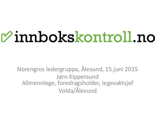 Norengros ledergruppa, Ålesund, 15.juni 2015 Jørn Kippersund Allmennlege, foredragsholder, legevaktsjef Volda/Ålesund
