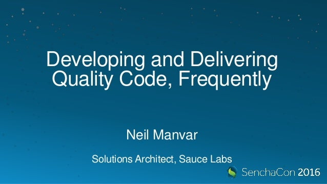 Developing and Delivering Quality Code, Frequently Neil Manvar Solutions Architect, Sauce Labs