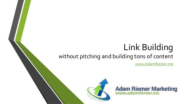 Link Building without pitching and building tons of content www.AdamRiemer.me