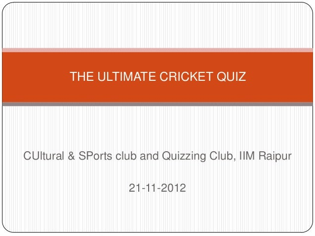 THE ULTIMATE CRICKET QUIZCUltural & SPorts club and Quizzing Club, IIM Raipur                    21-11-2012
