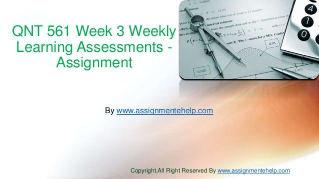 QNT 561 Week 3 Weekly Learning Assessments - Assignment By www.assignmentehelp.com Copyright.All Right Reserved By www.ass...