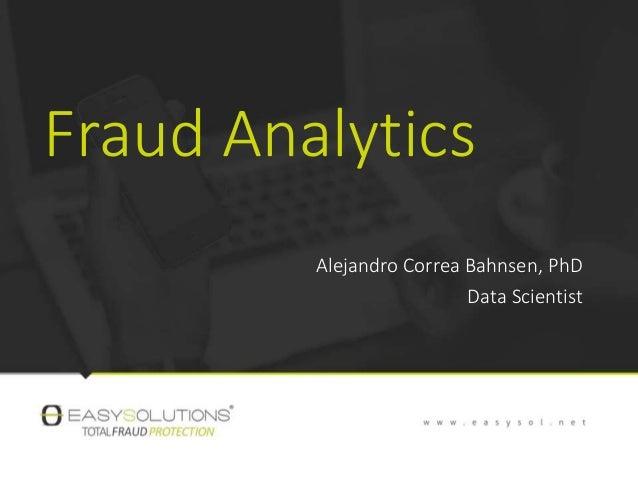 Fraud Analytics Alejandro Correa Bahnsen, PhD Data Scientist