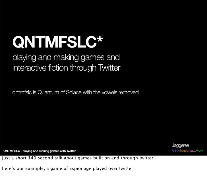QNTMFSLC*      playing and making games and      interactive fiction through Twitter       qntmfslc is Quantum of Solace w...