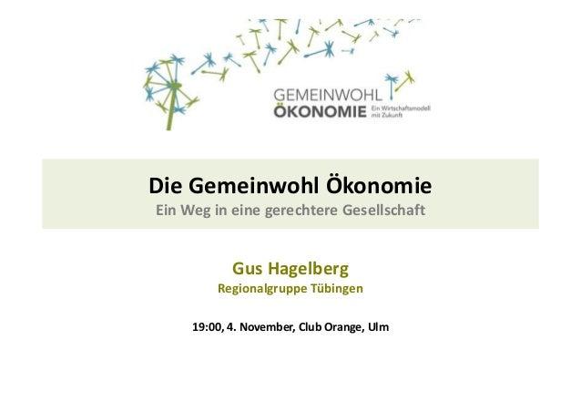 Die Gemeinwohl Ökonomie  Ein Weg in eine gerechtere Gesellschaft  Gus Hagelberg  Regionalgruppe Tübingen  19:00, 4. Novemb...