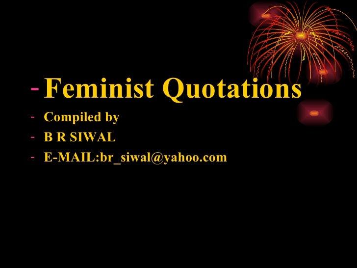 <ul><li>Feminist Quotations </li></ul><ul><li>Compiled by </li></ul><ul><li>B R SIWAL </li></ul><ul><li>E-MAIL:br_siwal@ya...