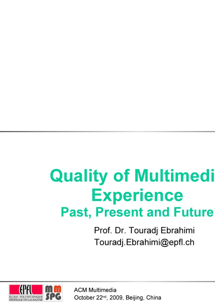 Quality of Multimedia Experience Past, Present and Future Prof. Dr. Touradj Ebrahimi [email_address]