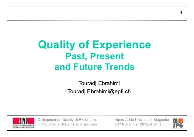 1Quality of Experience           Past, Present         and Future Trends                     Touradj Ebrahimi             ...