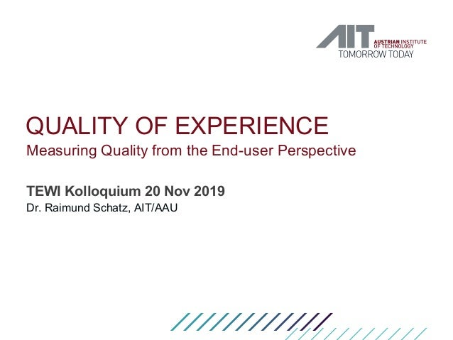 QUALITY OF EXPERIENCE Measuring Quality from the End-user Perspective TEWI Kolloquium 20 Nov 2019 Dr. Raimund Schatz, AIT/...