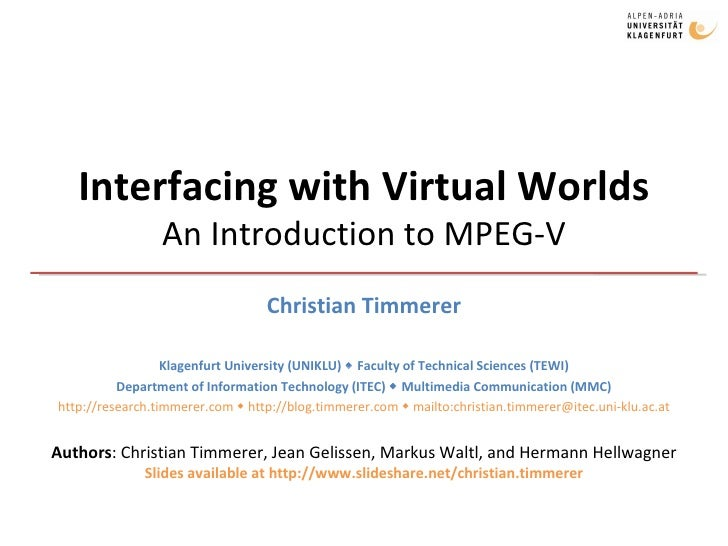 Interfacing with Virtual Worlds An Introduction to MPEG-V Christian Timmerer Klagenfurt University (UNIKLU)    Faculty of...