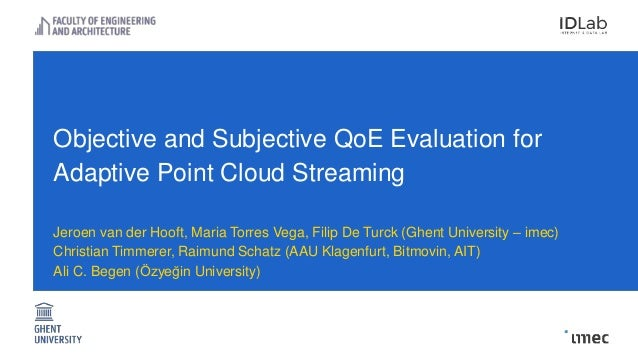 Objective and Subjective QoE Evaluation for Adaptive Point Cloud Streaming Jeroen van der Hooft, Maria Torres Vega, Filip ...