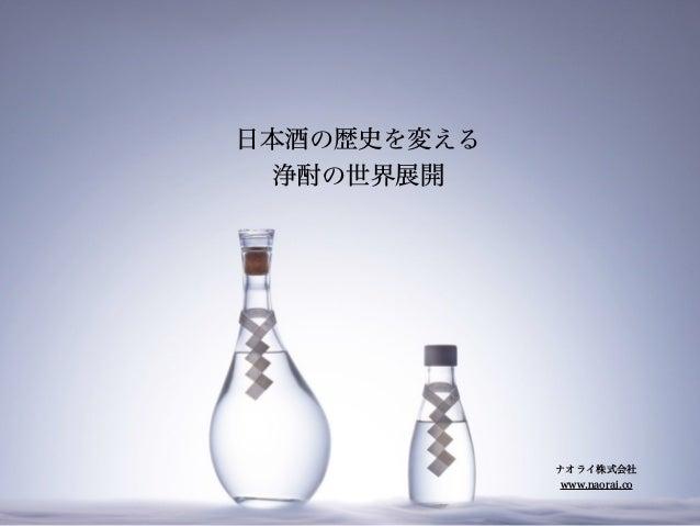 日本酒の歴史を変える 浄酎の世界展開 ナオライ株式会社 www.naorai.co