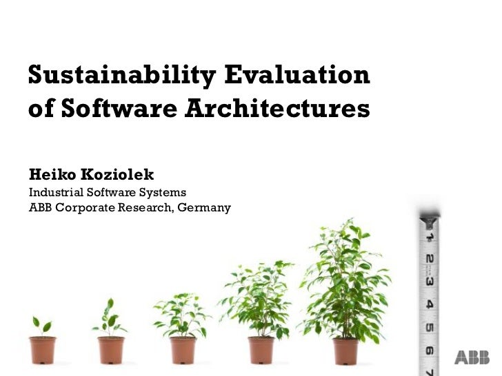 Sustainability Evaluationof Software ArchitecturesHeiko KoziolekIndustrial Software SystemsABB Corporate Research, Germany1