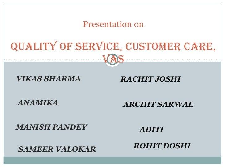 VIKAS SHARMA  ANAMIKA  MANISH PANDEY  SAMEER VALOKAR  Presentation on Quality of Service, Customer Care, VAS RACHIT JOSHI ...