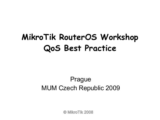 © MikroTik 2008 MikroTik RouterOS Workshop QoS Best Practice Prague MUM Czech Republic 2009