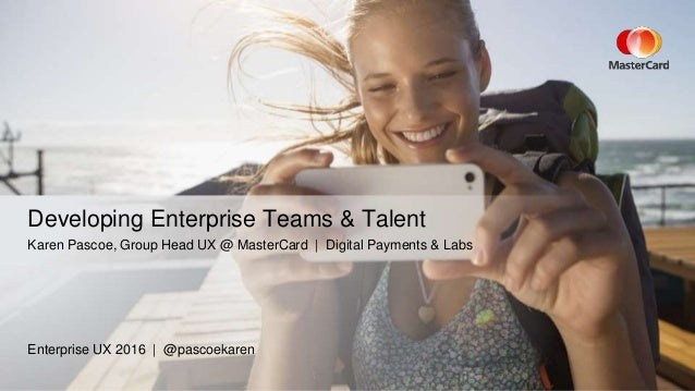 Enterprise UX 2016 | @pascoekaren Developing Enterprise Teams & Talent Karen Pascoe, Group Head UX @ MasterCard | Digital ...