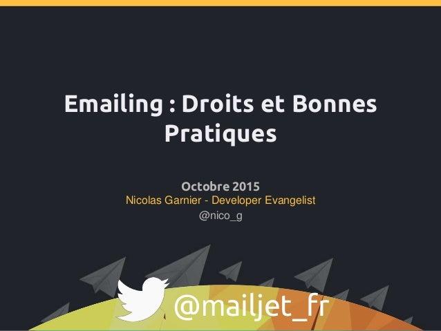 Emailing : Droits et Bonnes Pratiques Octobre 2015 Nicolas Garnier - Developer Evangelist @mailjet_fr @nico_g