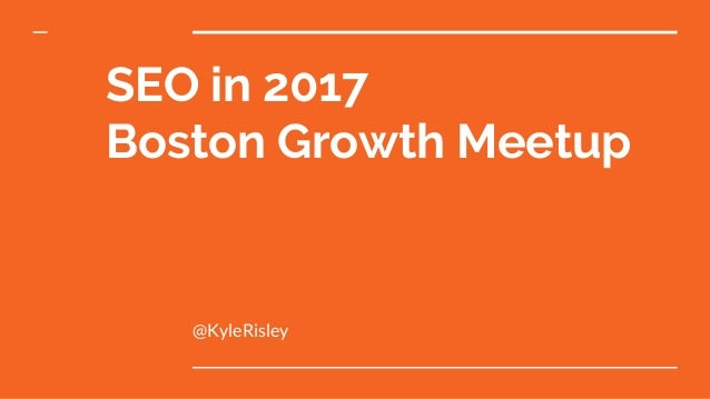 SEO in 2017 Boston Growth Meetup @KyleRisley
