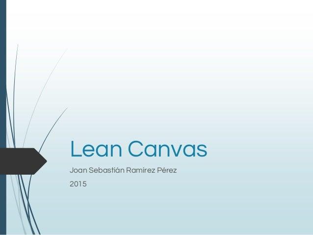 Lean Canvas Joan Sebastián Ramírez Pérez 2015