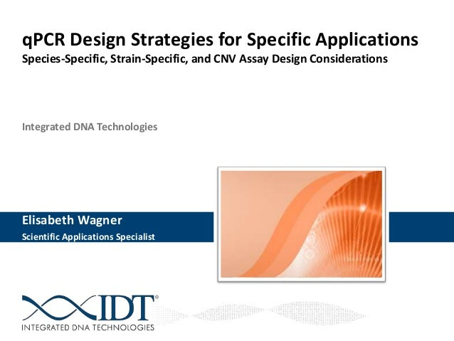 Integrated DNA Technologies Elisabeth Wagner Scientific Applications Specialist qPCR Design Strategies for Specific Applic...
