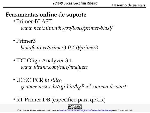 Desenho deDesenho de primersprimers Ferramentas online de suporte • Primer-BLAST www.ncbi.nlm.nih.gov/tools/primer-blast/ ...