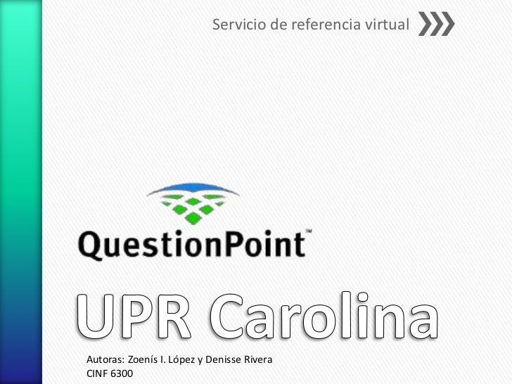 Servicio de referencia virtualAutoras: Zoenís I. López y Denisse RiveraCINF 6300