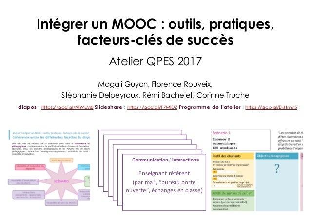 Intégrer un MOOC : outils, pratiques, facteurs-clés de succès Atelier QPES 2017 Magali Guyon, Florence Rouveix, Stéphanie ...